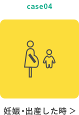 case04 妊娠・出産した時